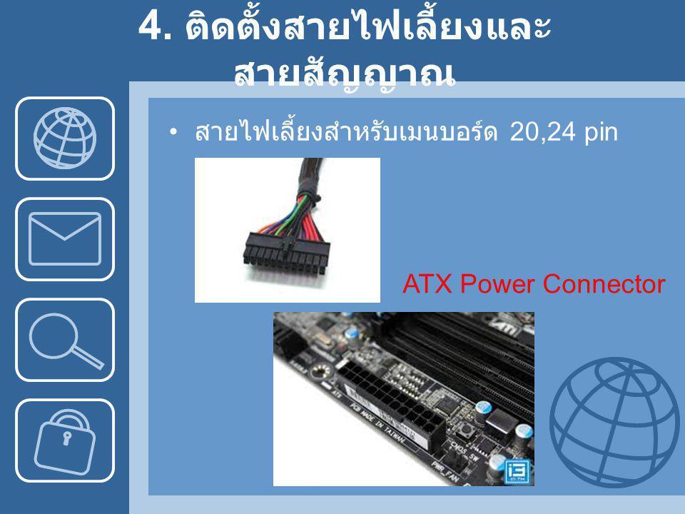 4. ติดตั้งสายไฟเลี้ยงและ สายสัญญาณ • สายไฟเลี้ยงสำหรับเมนบอร์ด 20,24 pin ATX Power Connector