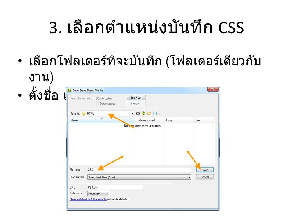 3. เลือกตำแหน่งบันทึก CSS • เลือกโฟลเดอร์ที่จะบันทึก ( โฟลเดอร์เดียวกับ งาน ) • ตั้งชื่อ แล้วกด Save