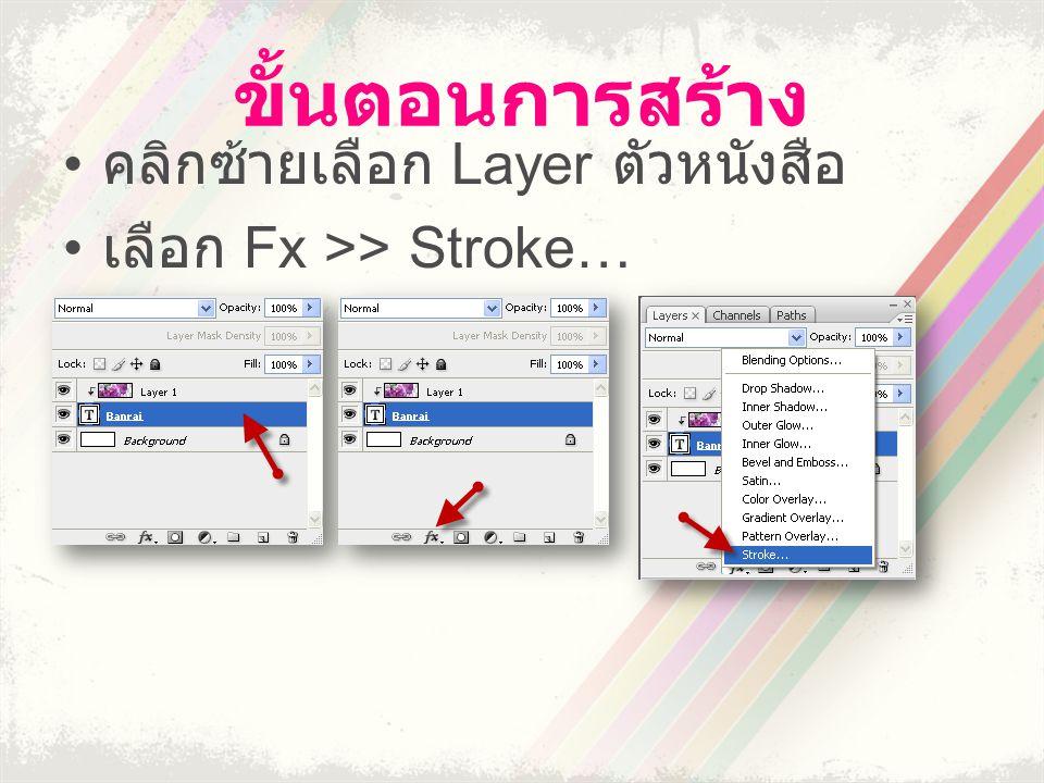 ขั้นตอนการสร้าง • คลิกซ้ายเลือก Layer ตัวหนังสือ • เลือก Fx >> Stroke…