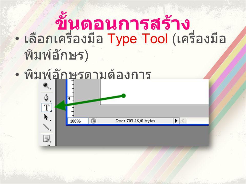 ขั้นตอนการสร้าง • เลือกเครื่องมือ Type Tool ( เครื่องมือ พิมพ์อักษร ) • พิมพ์อักษรตามต้องการ