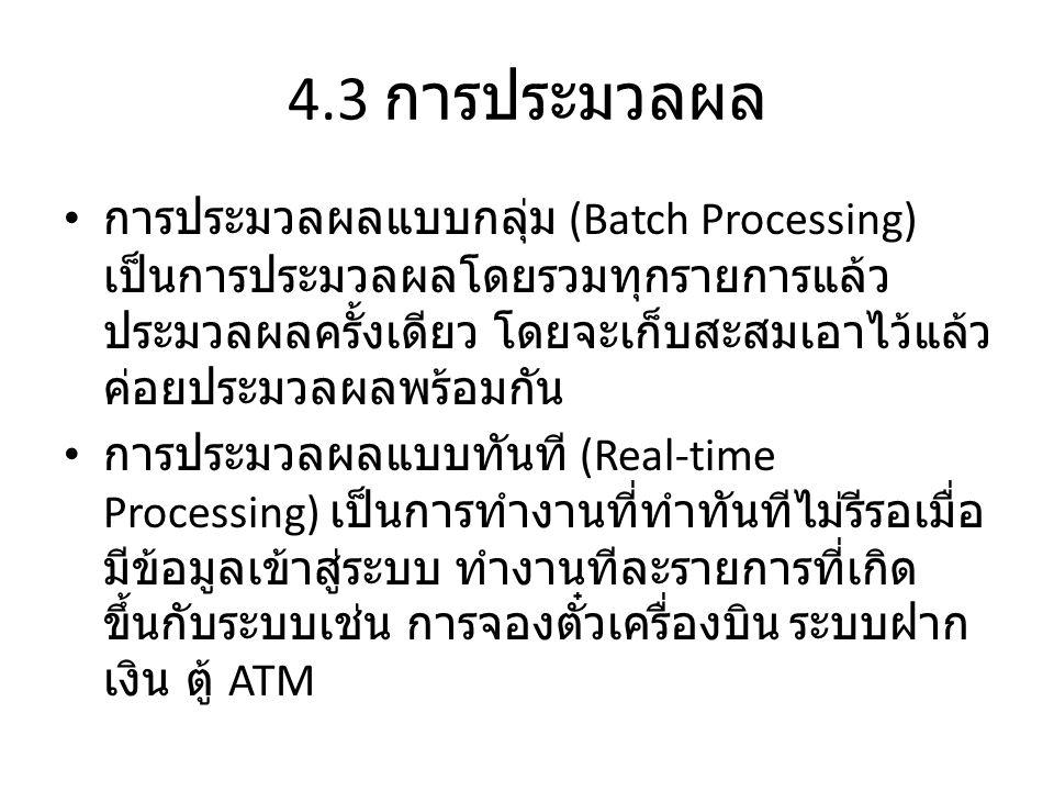 4.3 การประมวลผล • การประมวลผลแบบกลุ่ม (Batch Processing) เป็นการประมวลผลโดยรวมทุกรายการแล้ว ประมวลผลครั้งเดียว โดยจะเก็บสะสมเอาไว้แล้ว ค่อยประมวลผลพร้