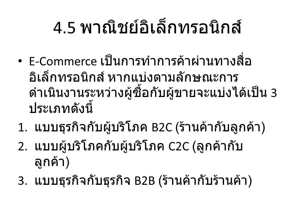 4.5 พาณิชย์อิเล็กทรอนิกส์ • E-Commerce เป็นการทำการค้าผ่านทางสื่อ อิเล็กทรอนิกส์ หากแบ่งตามลักษณะการ ดำเนินงานระหว่างผู้ซื้อกับผู้ขายจะแบ่งได้เป็น 3 ป