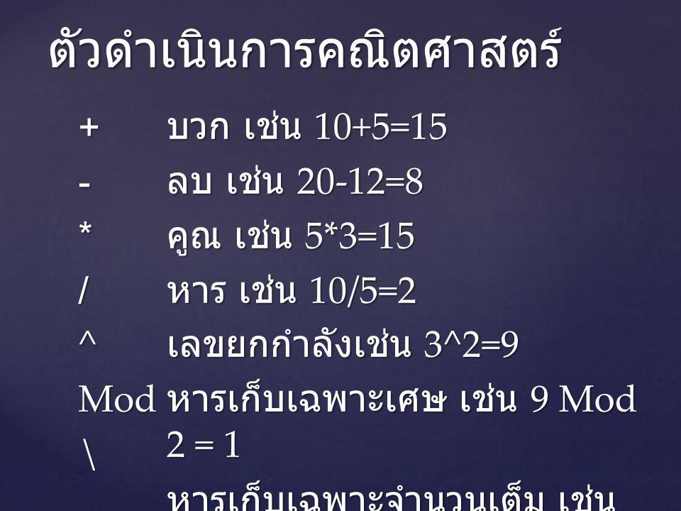 ตัวดำเนินการคณิตศาสตร์ +-*/^Mod\ บวก เช่น 10+5=15 ลบ เช่น 20-12=8 คูณ เช่น 5*3=15 หาร เช่น 10/5=2 เลขยกกำลังเช่น 3^2=9 หารเก็บเฉพาะเศษ เช่น 9 Mod 2 = 1 หารเก็บเฉพาะจำนวนเต็ม เช่น 9\2 = 4