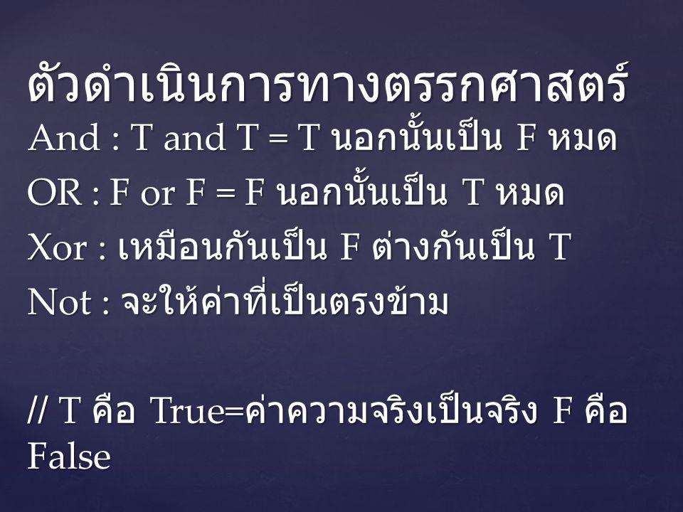 And : T and T = T นอกนั้นเป็น F หมด OR : F or F = F นอกนั้นเป็น T หมด Xor : เหมือนกันเป็น F ต่างกันเป็น T Not : จะให้ค่าที่เป็นตรงข้าม // T คือ True= ค่าความจริงเป็นจริง F คือ False ตัวดำเนินการทางตรรกศาสตร์