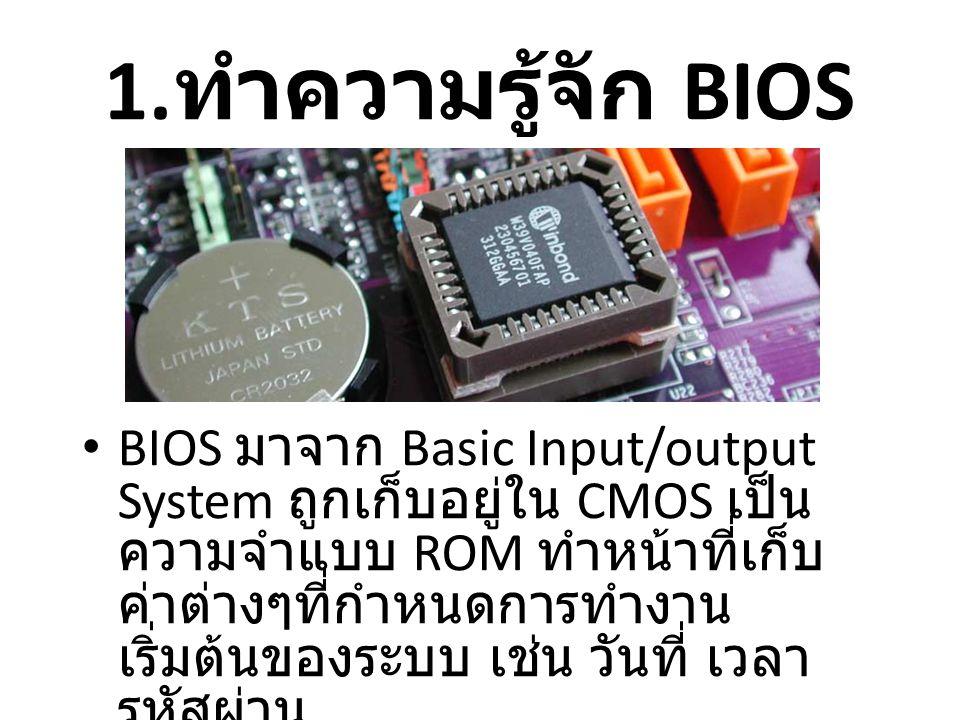 1. ทำความรู้จัก BIOS • BIOS มาจาก Basic Input/output System ถูกเก็บอยู่ใน CMOS เป็น ความจำแบบ ROM ทำหน้าที่เก็บ ค่าต่างๆที่กำหนดการทำงาน เริ่มต้นของระ