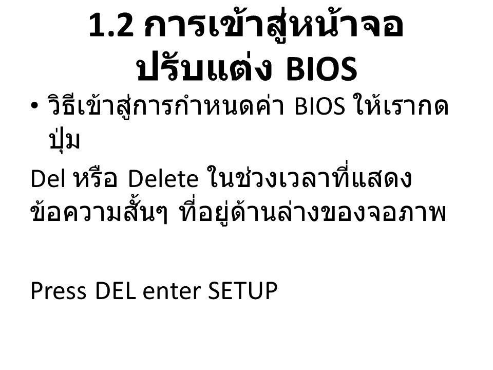 1.3 ปุ่มควบคุมการปรับแต่ง ค่า BIOS • ลูกศร ซ้าย, ขวา, ล่าง, บน • Page Up เป็นการเพิ่มค่าหรือเปลี่ยนค่า • Page Down เป็นการลดค่าหรือเปลี่ยน ค่า • Esc เป็นการออกจากเมนู • และพวก F1,F2,F10 ฯลฯ จะมี คำอธิบายอยู่ภายในหน้าต่างเมนูว่า ปุ่มใด หมายถึงอะไร