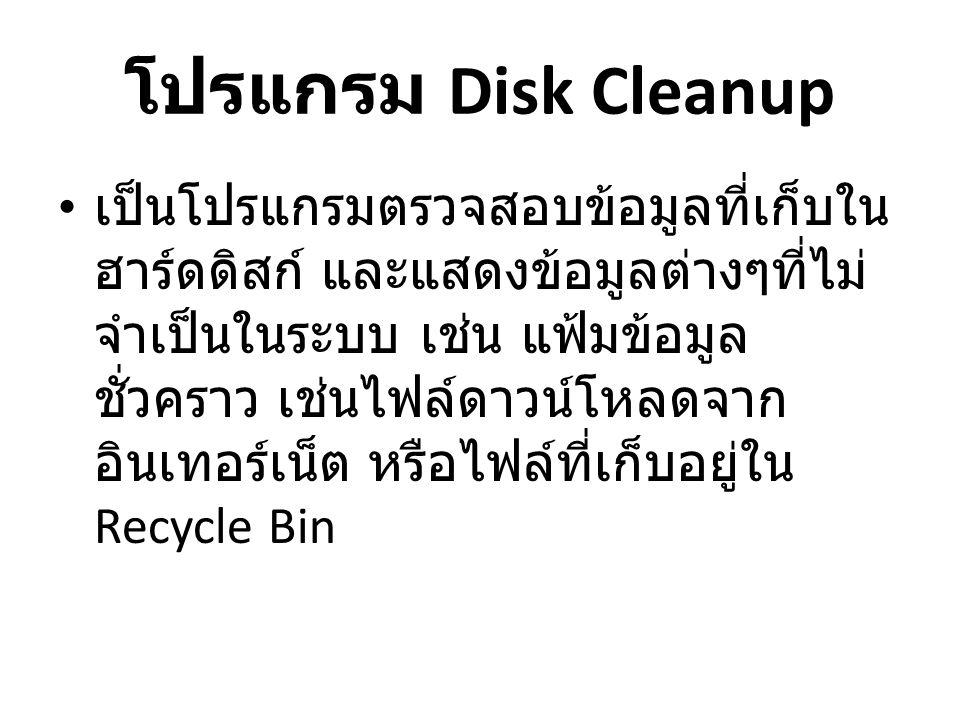 โปรแกรม Disk Cleanup • เป็นโปรแกรมตรวจสอบข้อมูลที่เก็บใน ฮาร์ดดิสก์ และแสดงข้อมูลต่างๆที่ไม่ จำเป็นในระบบ เช่น แฟ้มข้อมูล ชั่วคราว เช่นไฟล์ดาวน์โหลดจาก อินเทอร์เน็ต หรือไฟล์ที่เก็บอยู่ใน Recycle Bin