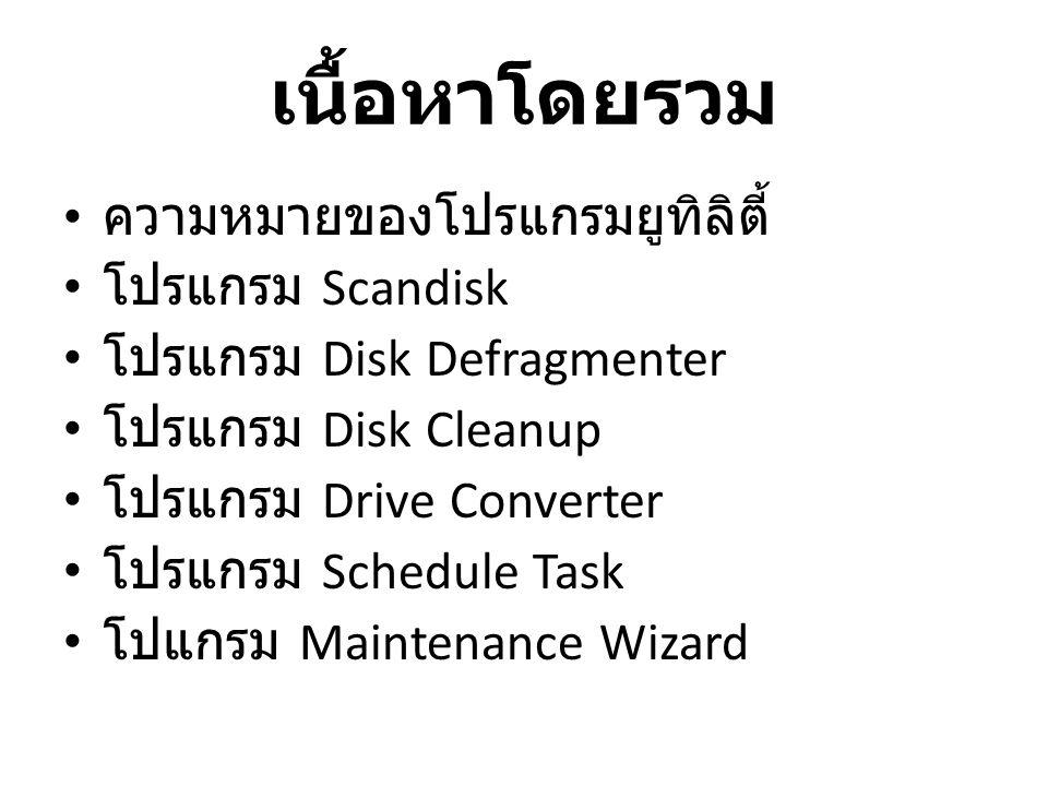 เนื้อหาโดยรวม • ความหมายของโปรแกรมยูทิลิตี้ • โปรแกรม Scandisk • โปรแกรม Disk Defragmenter • โปรแกรม Disk Cleanup • โปรแกรม Drive Converter • โปรแกรม
