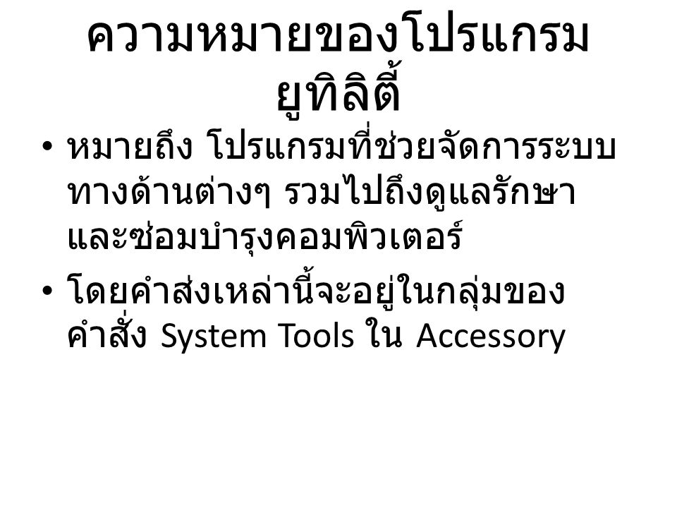 ความหมายของโปรแกรม ยูทิลิตี้ • หมายถึง โปรแกรมที่ช่วยจัดการระบบ ทางด้านต่างๆ รวมไปถึงดูแลรักษา และซ่อมบำรุงคอมพิวเตอร์ • โดยคำส่งเหล่านี้จะอยู่ในกลุ่มของ คำสั่ง System Tools ใน Accessory