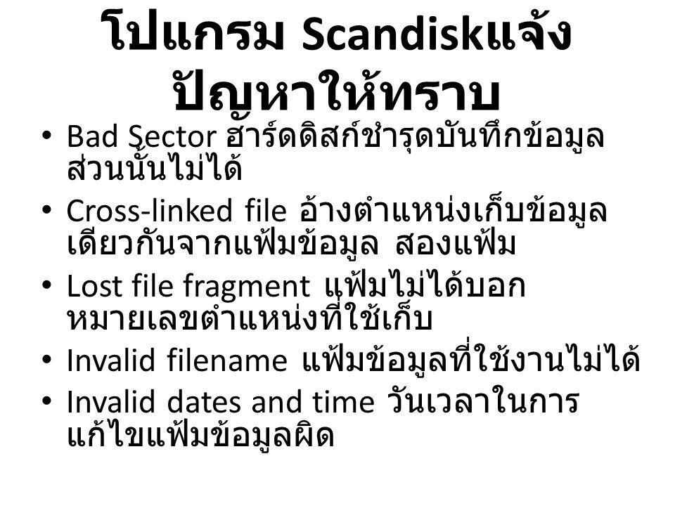 โปแกรม Scandisk แจ้ง ปัญหาให้ทราบ • Bad Sector ฮาร์ดดิสก์ชำรุดบันทึกข้อมูล ส่วนนั้นไม่ได้ • Cross-linked file อ้างตำแหน่งเก็บข้อมูล เดียวกันจากแฟ้มข้อมูล สองแฟ้ม • Lost file fragment แฟ้มไม่ได้บอก หมายเลขตำแหน่งที่ใช้เก็บ • Invalid filename แฟ้มข้อมูลที่ใช้งานไม่ได้ • Invalid dates and time วันเวลาในการ แก้ไขแฟ้มข้อมูลผิด