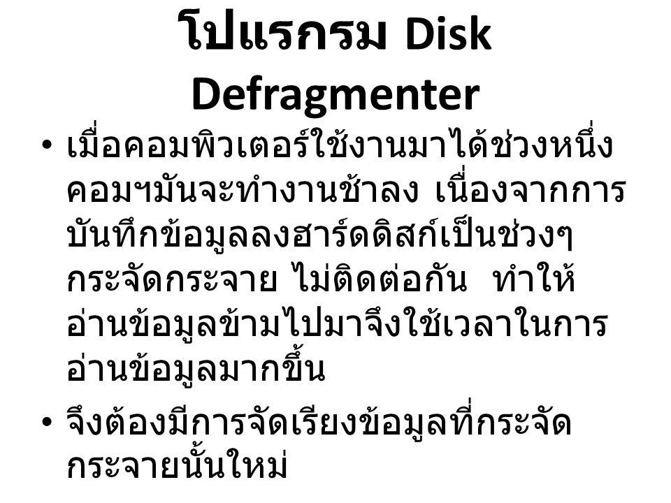 โปแรกรม Disk Defragmenter • เมื่อคอมพิวเตอร์ใช้งานมาได้ช่วงหนึ่ง คอมฯมันจะทำงานช้าลง เนื่องจากการ บันทึกข้อมูลลงฮาร์ดดิสก์เป็นช่วงๆ กระจัดกระจาย ไม่ติดต่อกัน ทำให้ อ่านข้อมูลข้ามไปมาจึงใช้เวลาในการ อ่านข้อมูลมากขึ้น • จึงต้องมีการจัดเรียงข้อมูลที่กระจัด กระจายนั้นใหม่