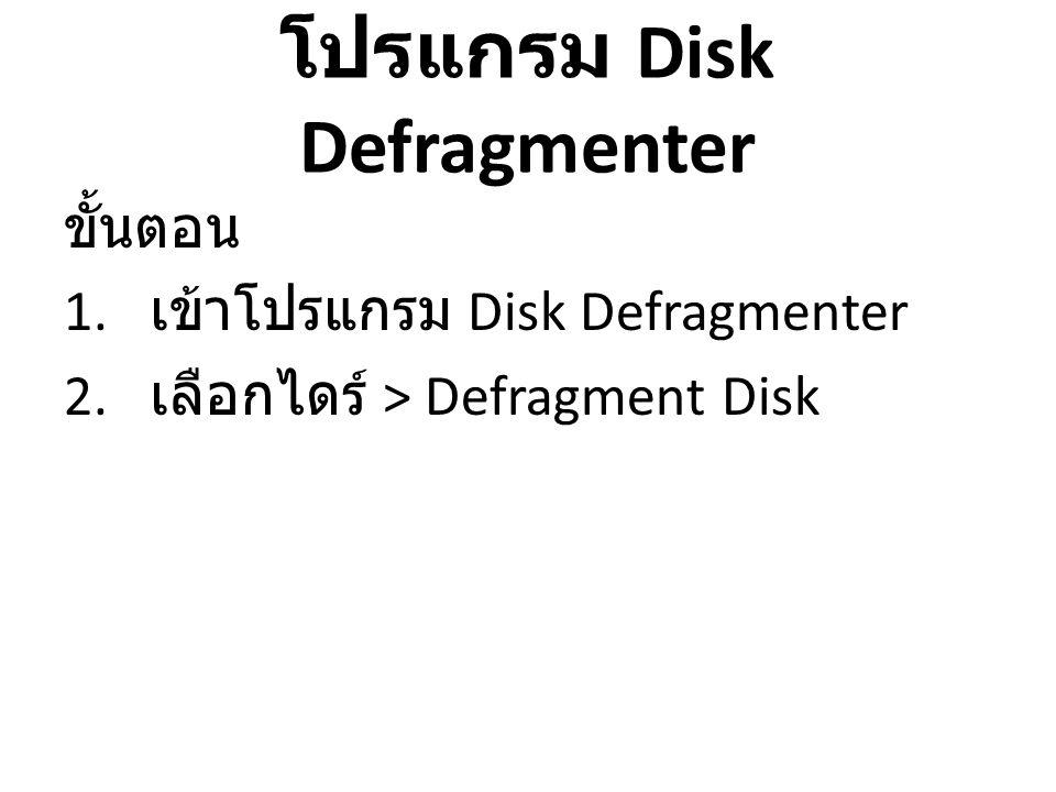 โปรแกรม Disk Defragmenter ขั้นตอน 1. เข้าโปรแกรม Disk Defragmenter 2. เลือกไดร์ > Defragment Disk