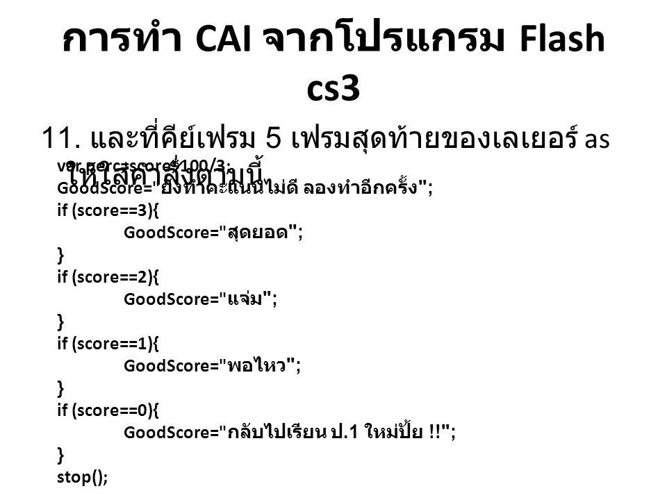 การทำ CAI จากโปรแกรม Flash cs3 11. และที่คีย์เฟรม 5 เฟรมสุดท้ายของเลเยอร์ as ให้ใส่คำสั่งตามนี้ var perc=score*100/3; GoodScore=