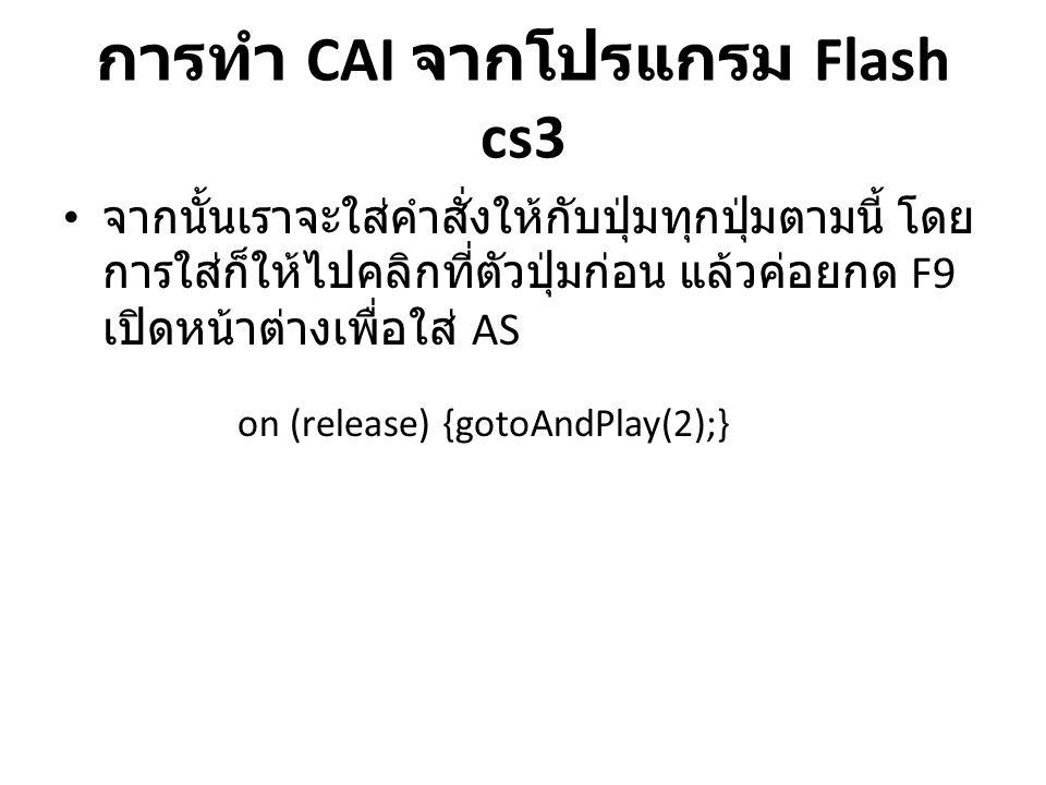การทำ CAI จากโปรแกรม Flash cs3 • จากนั้นเราจะใส่คำสั่งให้กับปุ่มทุกปุ่มตามนี้ โดย การใส่ก็ให้ไปคลิกที่ตัวปุ่มก่อน แล้วค่อยกด F9 เปิดหน้าต่างเพื่อใส่ A