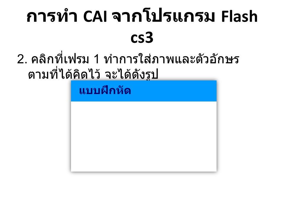 การทำ CAI จากโปรแกรม Flash cs3 • ปุ่ม ถูก ในแบบฝึกทุกข้อ on (release) { score=1; nextFrame(); }
