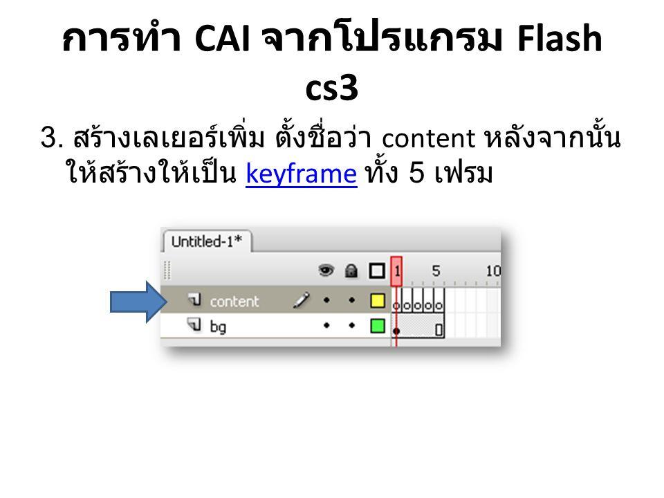 การทำ CAI จากโปรแกรม Flash cs3 3. สร้างเลเยอร์เพิ่ม ตั้งชื่อว่า content หลังจากนั้น ให้สร้างให้เป็น keyframe ทั้ง 5 เฟรมkeyframe