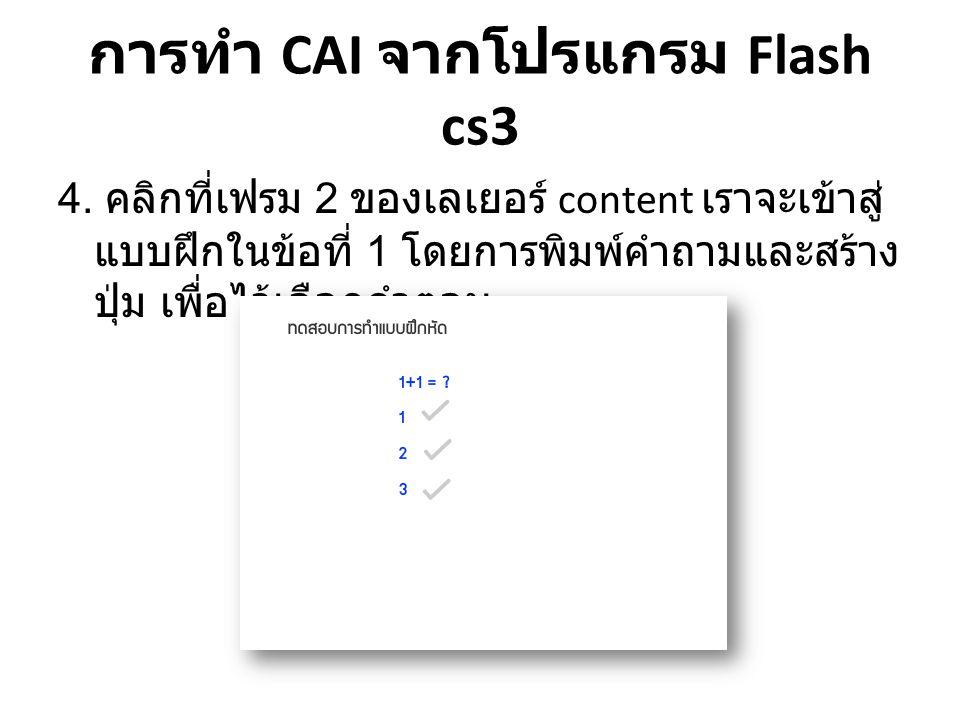 การทำ CAI จากโปรแกรม Flash cs3 4. คลิกที่เฟรม 2 ของเลเยอร์ content เราจะเข้าสู่ แบบฝึกในข้อที่ 1 โดยการพิมพ์คำถามและสร้าง ปุ่ม เพื่อไว้เลือกคำตอบ