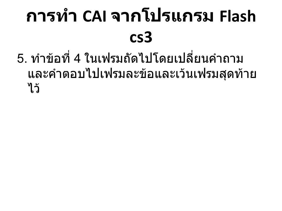 การทำ CAI จากโปรแกรม Flash cs3 5. ทำข้อที่ 4 ในเฟรมถัดไปโดยเปลี่ยนคำถาม และคำตอบไปเฟรมละข้อและเว้นเฟรมสุดท้าย ไว้