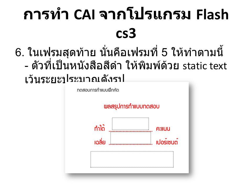 การทำ CAI จากโปรแกรม Flash cs3 6. ในเฟรมสุดท้าย นั่นคือเฟรมที่ 5 ให้ทำตามนี้ - ตัวที่เป็นหนังสือสีดำ ให้พิมพ์ด้วย static text เว้นระยะประมาณดังรูป