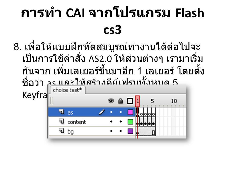 การทำ CAI จากโปรแกรม Flash cs3 8. เพื่อให้แบบฝึกหัดสมบูรณ์ทำงานได้ต่อไปจะ เป็นการใช้คำสั่ง AS2.0 ให้ส่วนต่างๆ เรามาเริ่ม กันจาก เพิ่มเลเยอร์ขึ้นมาอีก