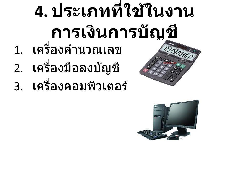 4. ประเภทที่ใช้ในงาน การเงินการบัญชี 1. เครื่องคำนวณเลข 2. เครื่องมือลงบัญชี 3. เครื่องคอมพิวเตอร์