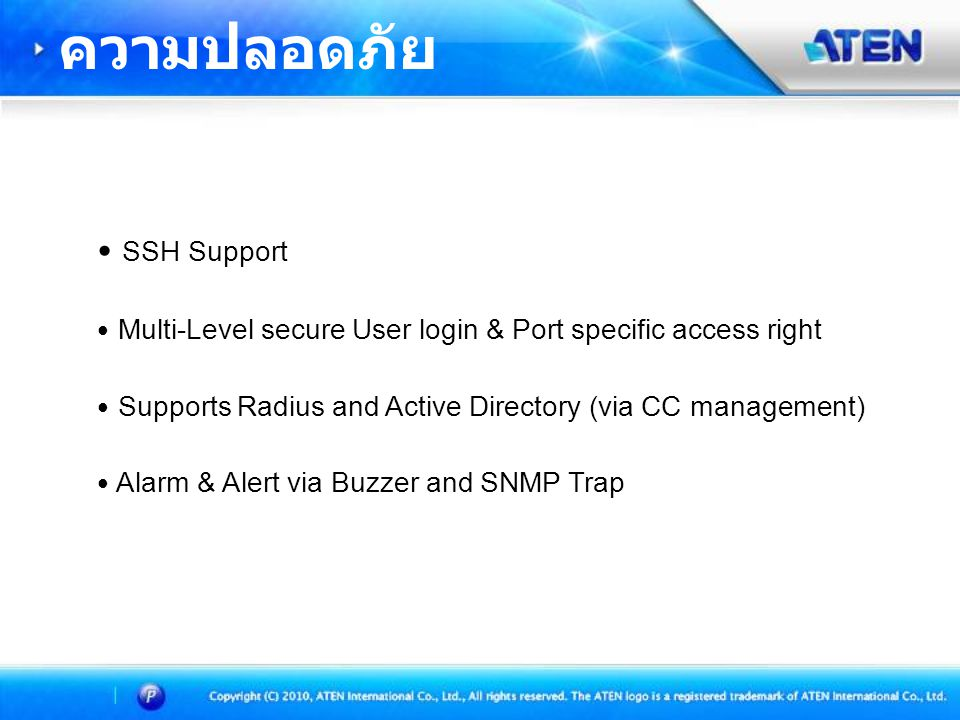 • SSH Support • Multi-Level secure User login & Port specific access right • Supports Radius and Active Directory (via CC management) • Alarm & Alert via Buzzer and SNMP Trap ความปลอดภัย