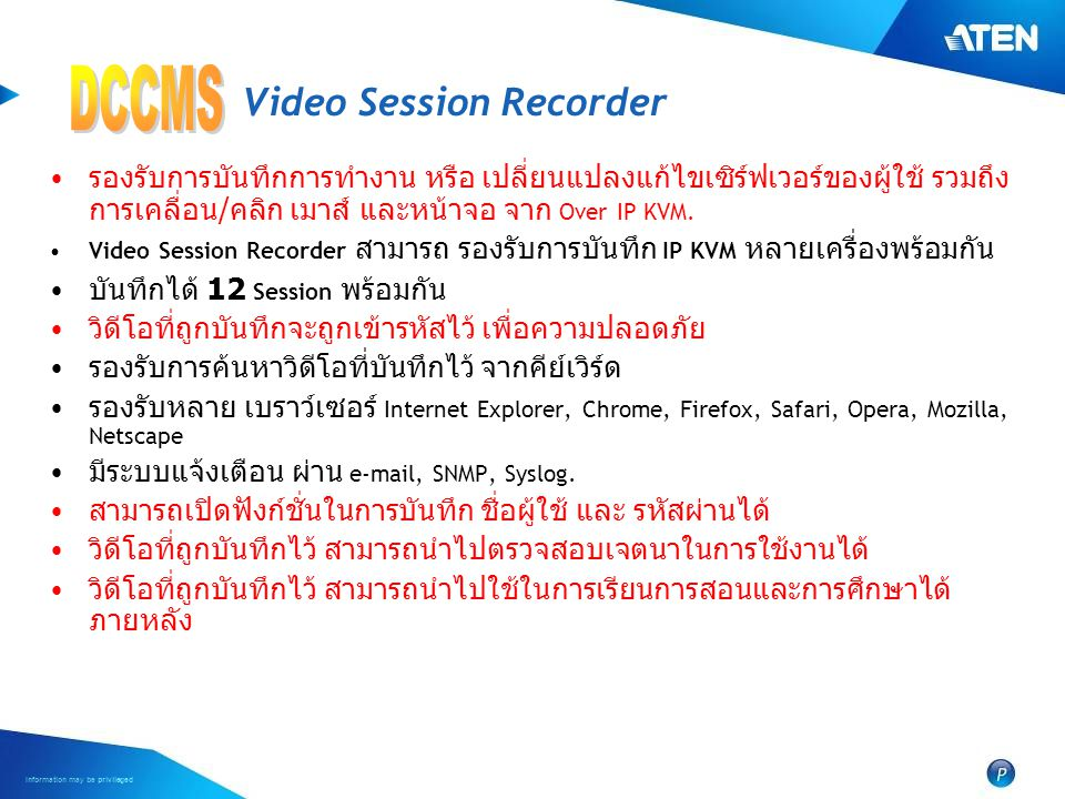 Information may be privileged Video Session Recorder • รองรับการบันทึกการทำงาน หรือ เปลี่ยนแปลงแก้ไขเซิร์ฟเวอร์ของผู้ใช้ รวมถึง การเคลื่อน / คลิก เมาส์ และหน้าจอ จาก Over IP KVM.