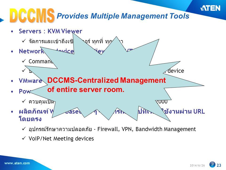 2014/6/26 www.aten.com 23 Provides Multiple Management Tools •Servers : KVM Viewer  จัดการและเข้าถึงเซิร์ฟเวอร์ ทุกที่ ทุกเวลา •Networking devices : SN Viewer/SSH/Telnet  Command mode  บันทึก Session logs รวมถึงประวัติการพิมพ์คำสั่งไปยัง serial device •VMware Virtual Servers & Blade Servers : CC Viewer •Power Management  ควบคุมเปิด ปิด รีสตาร์ทเซิร์ฟเวอร์จากระยะไกล จาก CC2000 • ผลิตภัณฑ์ Web-based อื่น ๆ – อุปกรณ์ทั่วไปที่เรียกใช้งานผ่าน URL โดยตรง  อุปกรณ์รักษาความปลอดภัย - Firewall, VPN, Bandwidth Management  VoIP/Net Meeting devices DCCMS-Centralized Management of entire server room.