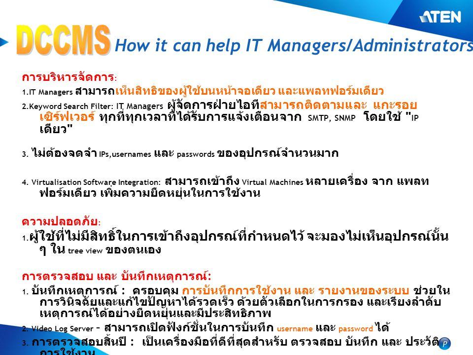 How it can help IT Managers/Administrators การบริหารจัดการ : 1.IT Managers สามารถเห็นสิทธิของผู้ใช้บนหน้าจอเดียว และแพลทฟอร์มเดียว 2.Keyword Search Filter: IT Managers ผู้จัดการฝ่ายไอทีสามารถติดตามและ แกะรอย เซิร์ฟเวอร์ ทุกที่ทุกเวลาที่ได้รับการแจ้งเตือนจาก SMTP, SNMP โดยใช้ IP เดียว 3.