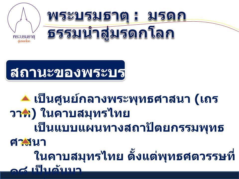สถานะของพระบรมธาตุเจดีย์ เป็นศูนย์กลางพระพุทธศาสนา ( เถร วาท ) ในคาบสมุทรไทย เป็นแบบแผนทางสถาปัตยกรรมพุทธ ศาสนา ในคาบสมุทรไทย ตั้งแต่พุทธศตวรรษที่ ๑๘ เป็นต้นมา เชื่อมโยงกับสถาปัตยกรรมพุทธศาสนา ในสุโขทัย ศรีสัชนาลัย และกำแพงเพชร