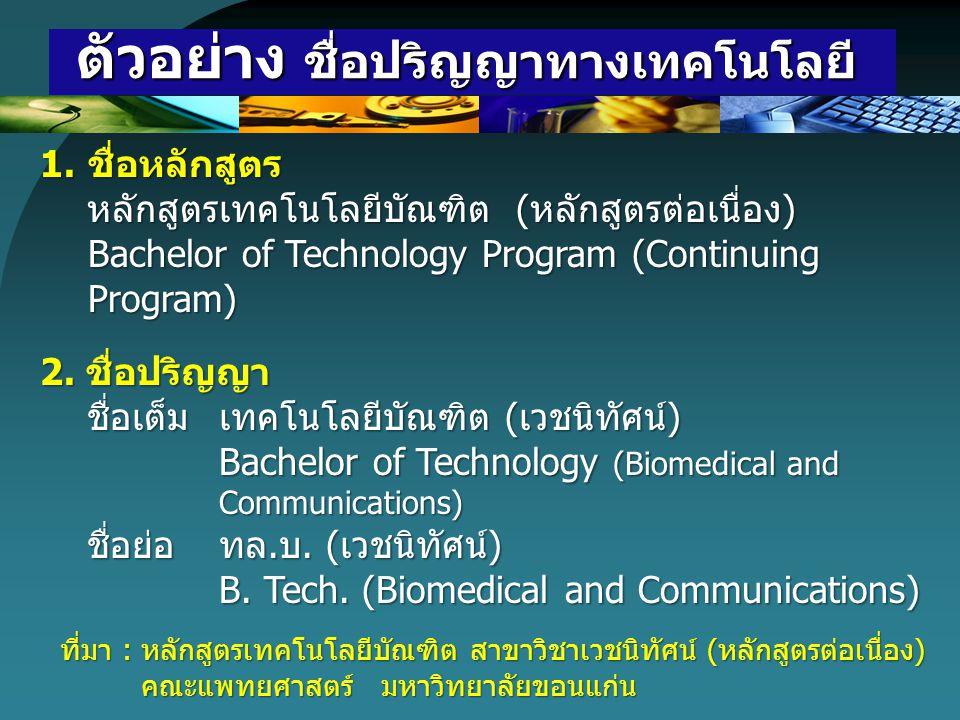 ตัวอย่าง ชื่อปริญญาทางเทคโนโลยี ตัวอย่าง ชื่อปริญญาทางเทคโนโลยี 1.ชื่อหลักสูตร หลักสูตรเทคโนโลยีบัณฑิต (หลักสูตรต่อเนื่อง) หลักสูตรเทคโนโลยีบัณฑิต (หล