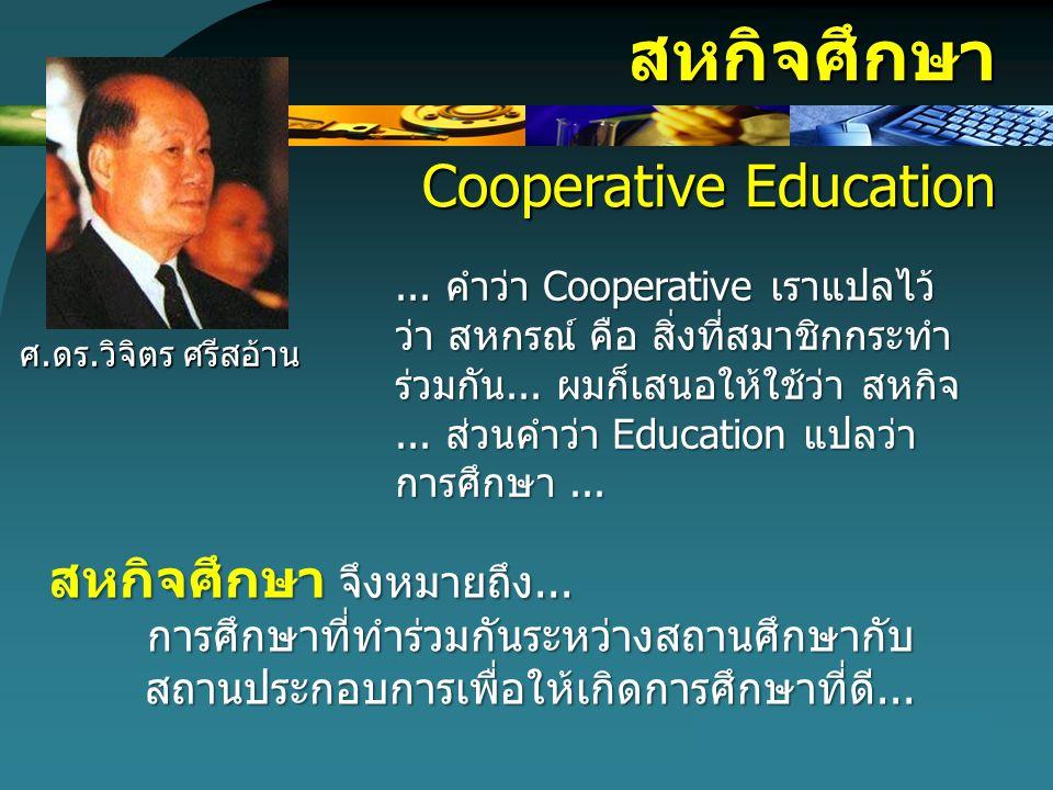 สหกิจศึกษา Cooperative Education... คำว่า Cooperative เราแปลไว้ ว่า สหกรณ์ คือ สิ่งที่สมาชิกกระทำ ร่วมกัน... ผมก็เสนอให้ใช้ว่า สหกิจ... ส่วนคำว่า Educ