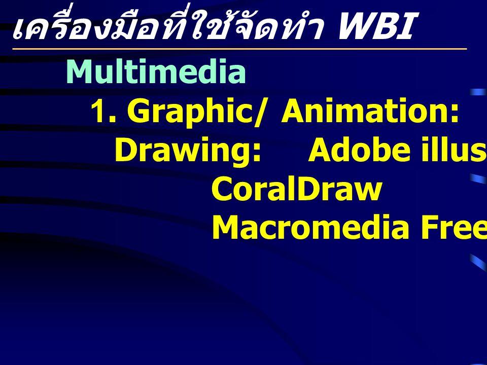 เครื่องมือที่ใช้จัดทำ WBI Multimedia 1. Graphic/ Animation: Drawing: Adobe illustrator CoralDraw Macromedia Freehand