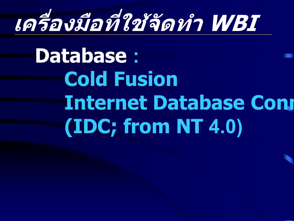เครื่องมือที่ใช้จัดทำ WBI Database : Cold Fusion Internet Database Connector (IDC; from NT 4.0)