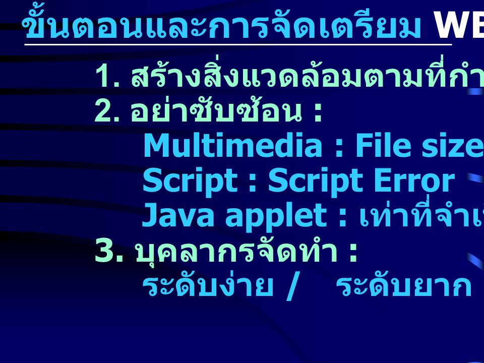 ขั้นตอนและการจัดเตรียม WBI 1. สร้างสิ่งแวดล้อมตามที่กำหนด 2. อย่าซับซ้อน : Multimedia : File size Script : Script Error Java applet : เท่าที่จำเป็น 3.