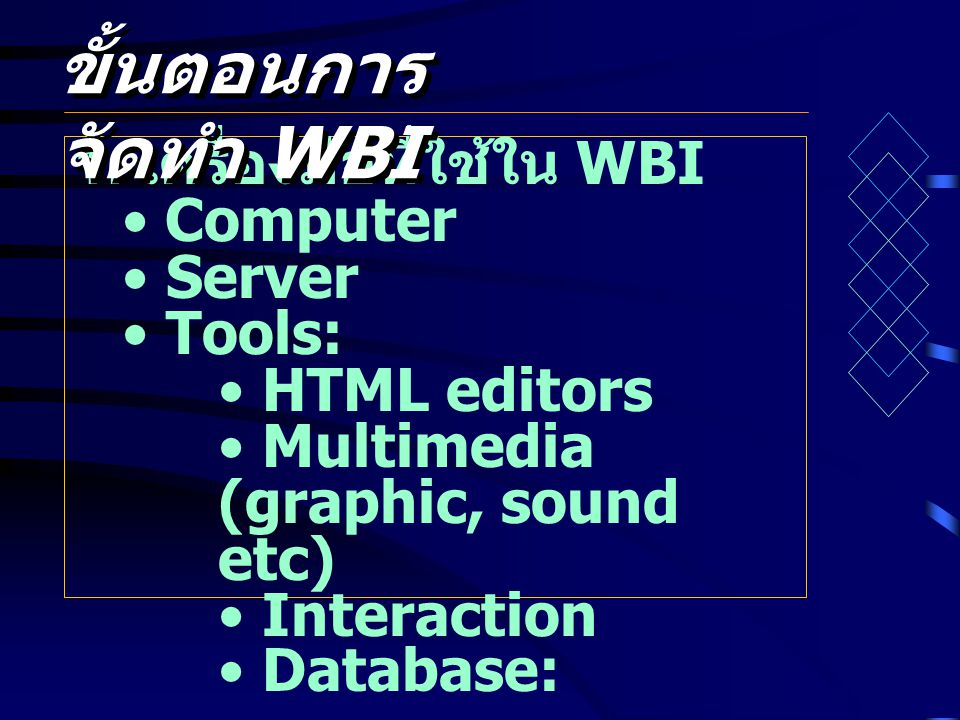 1. เครื่องมือที่ใช้ใน WBI • Computer • Server • Tools: • HTML editors • Multimedia (graphic, sound etc) • Interaction • Database: ขั้นตอนการ จัดทำ WBI