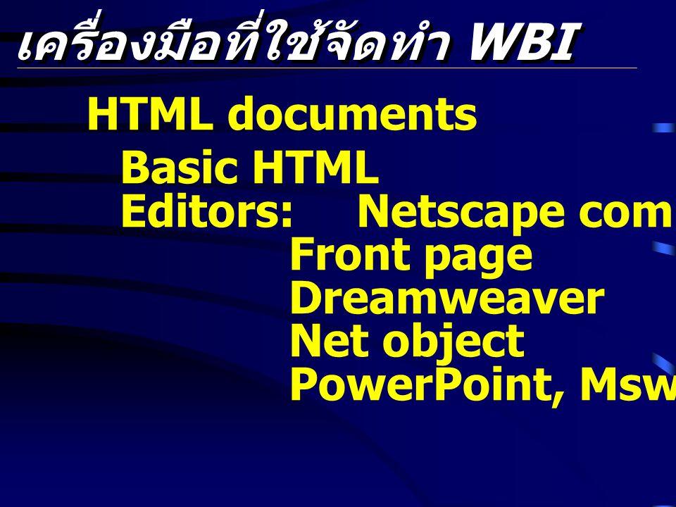 เครื่องมือที่ใช้จัดทำ WBI HTML documents Basic HTML Editors: Netscape composer Front page Dreamweaver Net object PowerPoint, Msword etc