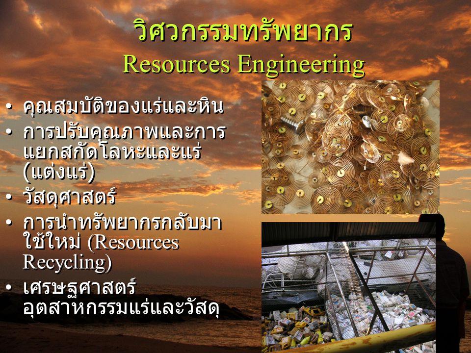 วิศวกรรมทรัพยากร Resources Engineering • คุณสมบัติของแร่และหิน • การปรับคุณภาพและการ แยกสกัดโลหะและแร่ ( แต่งแร่ ) • วัสดุศาสตร์ • การนำทรัพยากรกลับมา
