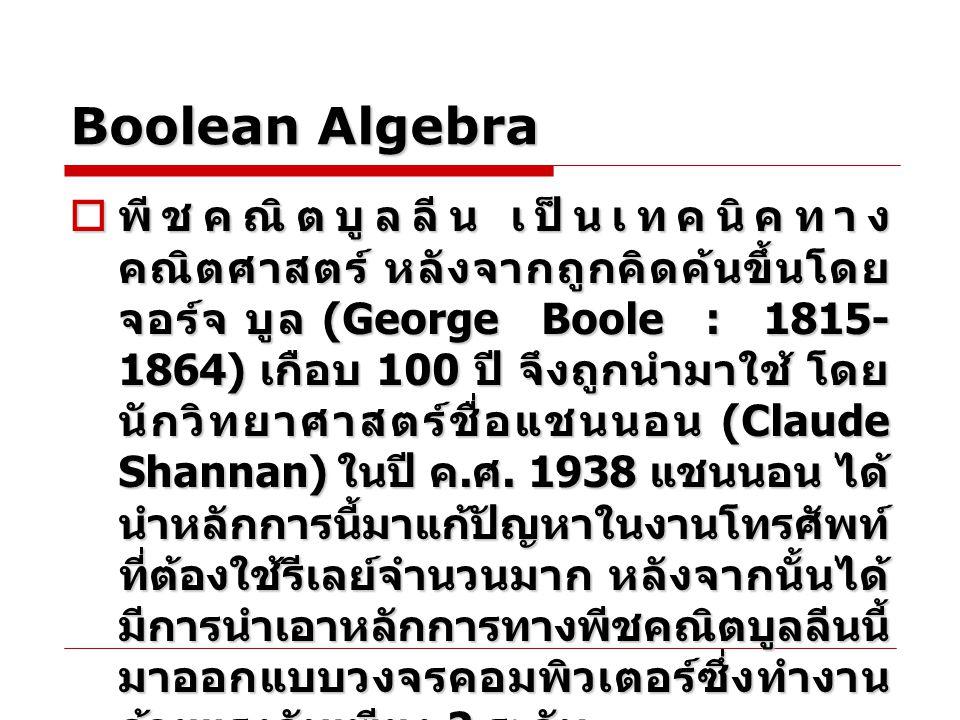 Boolean Algebra พีชคณิตทั่วไปพีชคณิตบูลีน - แทนค่าด้วยเลข 0-9 ( ฐานสิบ ) - หาผลลัพธ์โดยการบวก ลบ คูณ หาร - แทนค่าด้วย 0 และ 1 ( ฐานสอง ) - หาผลลัพธ์โดยตัว ดำเนินการ AND, OR และ NOT ตัวแปรในพีชคณิตบูลลีน มักจะใช้ตัวอักษรพิมพ์ ใหญ่ เช่น A, B,….