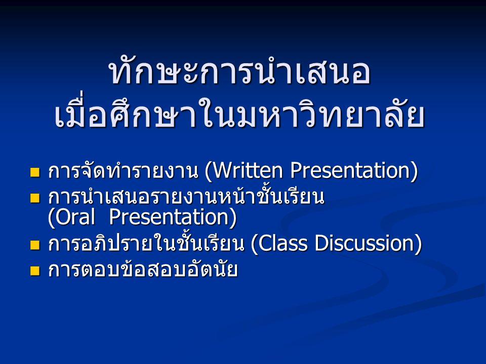 ทักษะการนำเสนอ เมื่อศึกษาในมหาวิทยาลัย  การจัดทำรายงาน (Written Presentation)  การนำเสนอรายงานหน้าชั้นเรียน (Oral Presentation)  การอภิปรายในชั้นเร
