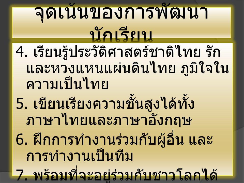 จุดเน้นของการพัฒนา นักเรียน 4. เรียนรู้ประวัติศาสตร์ชาติไทย รัก และหวงแหนแผ่นดินไทย ภูมิใจใน ความเป็นไทย 5. เขียนเรียงความชั้นสูงได้ทั้ง ภาษาไทยและภาษ