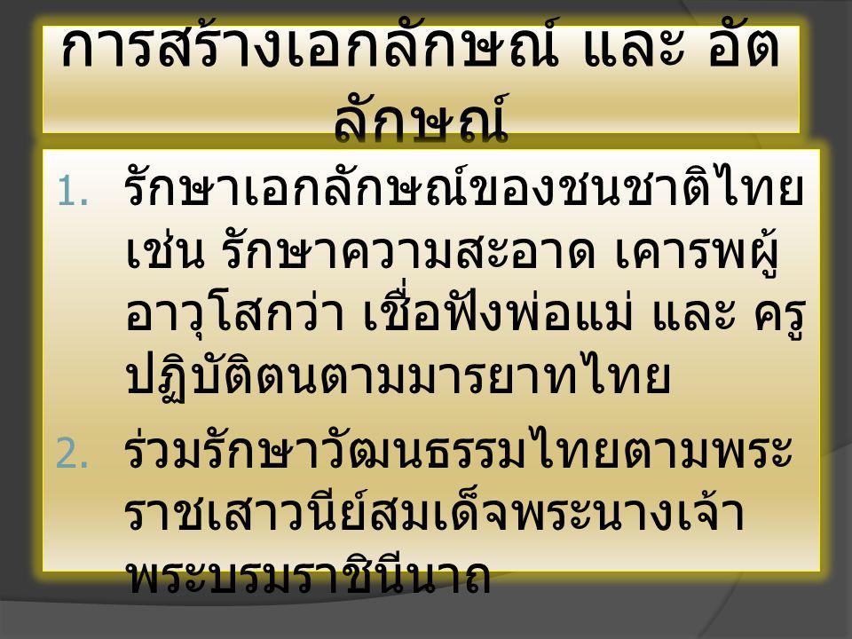 การสร้างเอกลักษณ์ และ อัต ลักษณ์  รักษาเอกลักษณ์ของชนชาติไทย เช่น รักษาความสะอาด เคารพผู้ อาวุโสกว่า เชื่อฟังพ่อแม่ และ ครู ปฏิบัติตนตามมารยาทไทย  ร่วมรักษาวัฒนธรรมไทยตามพระ ราชเสาวนีย์สมเด็จพระนางเจ้า พระบรมราชินีนาถ