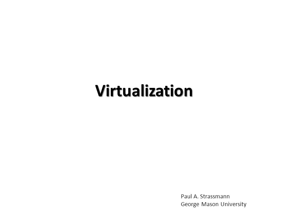 Virtualization Paul A. Strassmann George Mason University