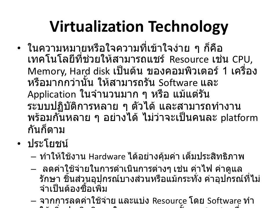 Virtualization Technology • ในความหมายหรือใจความที่เข้าใจง่าย ๆ ก็คือ เทคโนโลยีที่ช่วยให้สามารถแชร์ Resource เช่น CPU, Memory, Hard disk เป็นต้น ของคอมพิวเตอร์ 1 เครื่อง หรือมากกว่านั้น ให้สามารถรัน Software และ Application ในจำนวนมาก ๆ หรือ แม้แต่รัน ระบบปฏิบัติการหลาย ๆ ตัวได้ และสามารถทำงาน พร้อมกันหลาย ๆ อย่างได้ ไม่ว่าจะเป็นคนละ platform กันก็ตาม • ประโยชน์ – ทำให้ใช้งาน Hardware ได้อย่างคุ้มค่า เต็มประสิทธิภาพ – ลดค่าใช้จ่ายในการดำเนินการต่างๆ เช่น ค่าไฟ ค่าดูแล รักษา ชิ้นส่วนอุปกรณ์บางส่วนหรือแม้กระทั่ง ค่าอุปกรณ์ที่ไม่ จำเป็นต้องซื้อเพิ่ม – จากการลดค่าใช้จ่าย และแบ่ง Resource โดย Software ทำ ให้เพิ่มประสิทธิภาพในการลงทุน รวมทั้งการ Service ซึ่ง สามารถทำให้ง่ายและรวดเร็วขึ้น