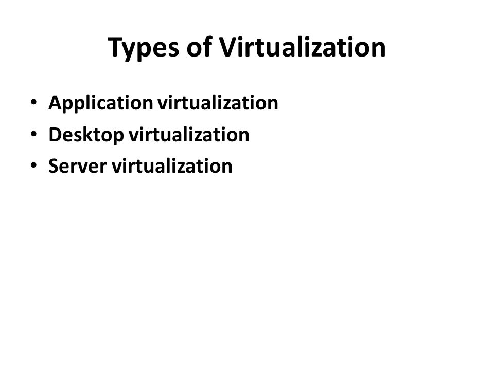 Types of Virtualization • Application virtualization • Desktop virtualization • Server virtualization