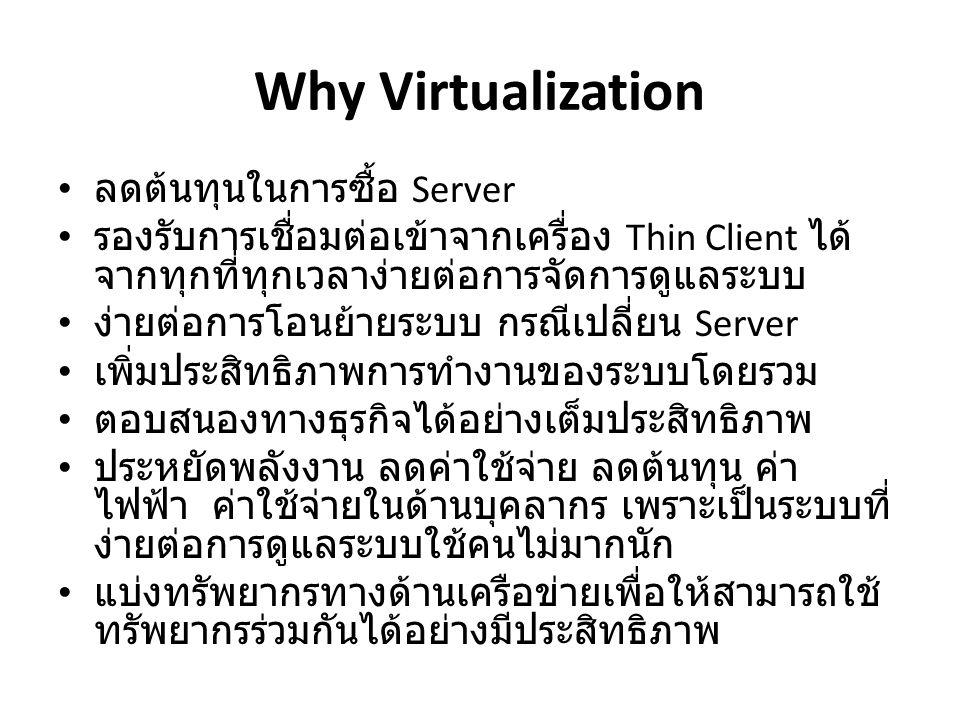 Why Virtualization • ลดต้นทุนในการซื้อ Server • รองรับการเชื่อมต่อเข้าจากเครื่อง Thin Client ได้ จากทุกที่ทุกเวลาง่ายต่อการจัดการดูแลระบบ • ง่ายต่อการโอนย้ายระบบ กรณีเปลี่ยน Server • เพิ่มประสิทธิภาพการทำงานของระบบโดยรวม • ตอบสนองทางธุรกิจได้อย่างเต็มประสิทธิภาพ • ประหยัดพลังงาน ลดค่าใช้จ่าย ลดต้นทุน ค่า ไฟฟ้า ค่าใช้จ่ายในด้านบุคลากร เพราะเป็นระบบที่ ง่ายต่อการดูแลระบบใช้คนไม่มากนัก • แบ่งทรัพยากรทางด้านเครือข่ายเพื่อให้สามารถใช้ ทรัพยากรร่วมกันได้อย่างมีประสิทธิภาพ
