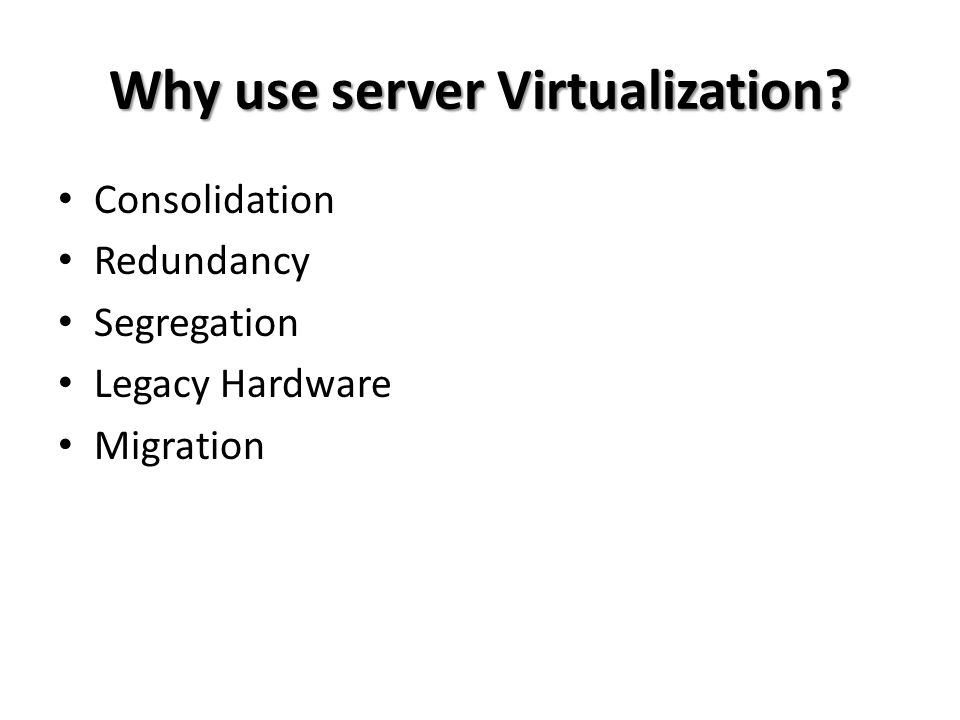 Why use server Virtualization? • Consolidation • Redundancy • Segregation • Legacy Hardware • Migration