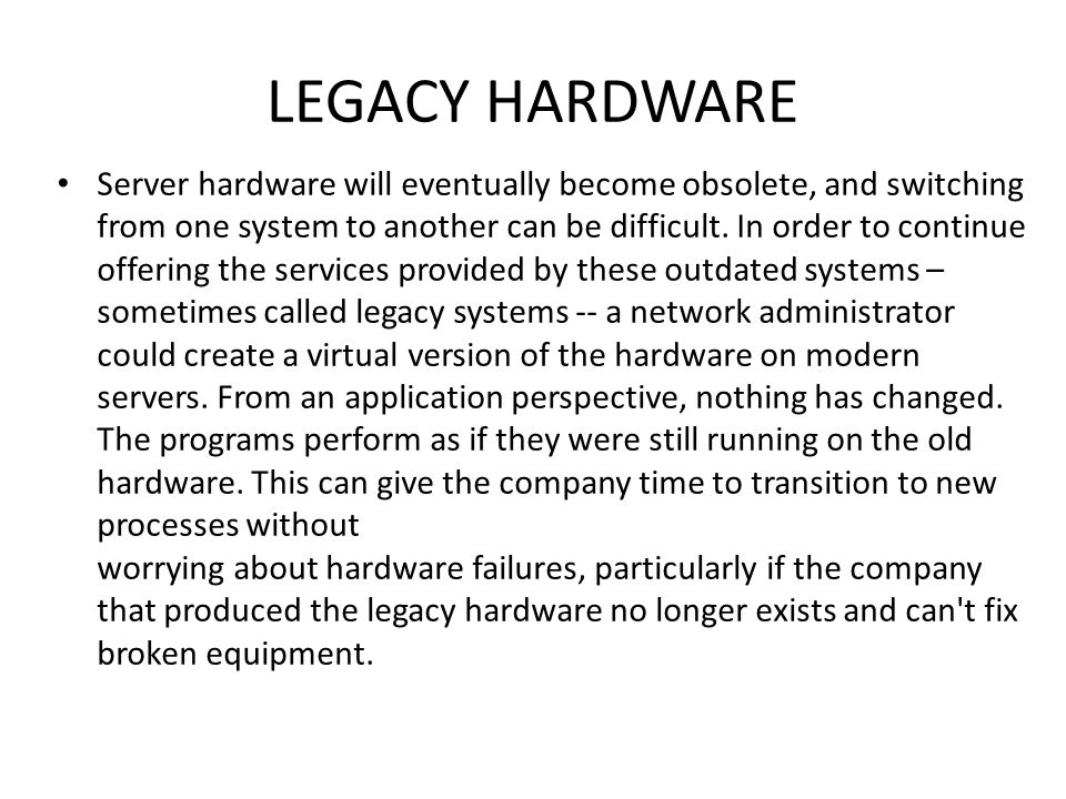 LEGACY HARDWARE • Server hardware will eventually become obsolete, and switching from one system to another can be difficult.