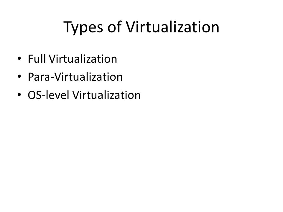 Types of Virtualization • Full Virtualization • Para-Virtualization • OS-level Virtualization