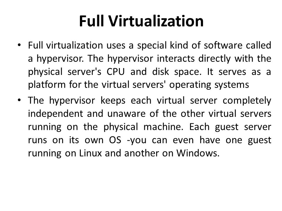 Full Virtualization • Full virtualization uses a special kind of software called a hypervisor. The hypervisor interacts directly with the physical ser